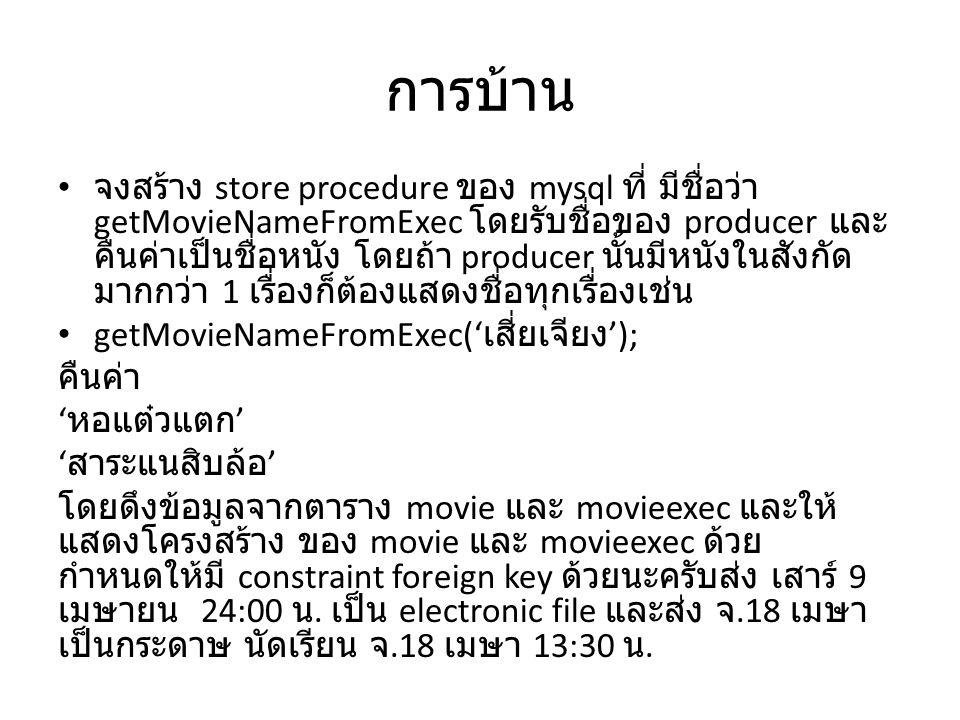 การบ้าน จงสร้าง store procedure ของ mysql ที่ มีชื่อว่า getMovieNameFromExec โดยรับชื่อของ producer และ คืนค่าเป็นชื่อหนัง โดยถ้า producer นั้นมีหนังในสังกัด มากกว่า 1 เรื่องก็ต้องแสดงชื่อทุกเรื่องเช่น getMovieNameFromExec(' เสี่ยเจียง '); คืนค่า ' หอแต๋วแตก ' ' สาระแนสิบล้อ ' โดยดึงข้อมูลจากตาราง movie และ movieexec และให้ แสดงโครงสร้าง ของ movie และ movieexec ด้วย กำหนดให้มี constraint foreign key ด้วยนะครับส่ง เสาร์ 9 เมษายน 24:00 น.