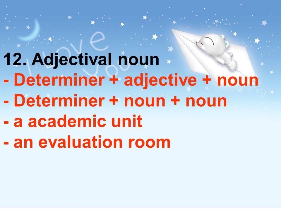 12. Adjectival noun - Determiner + adjective + noun - Determiner + noun + noun - a academic unit - an evaluation room