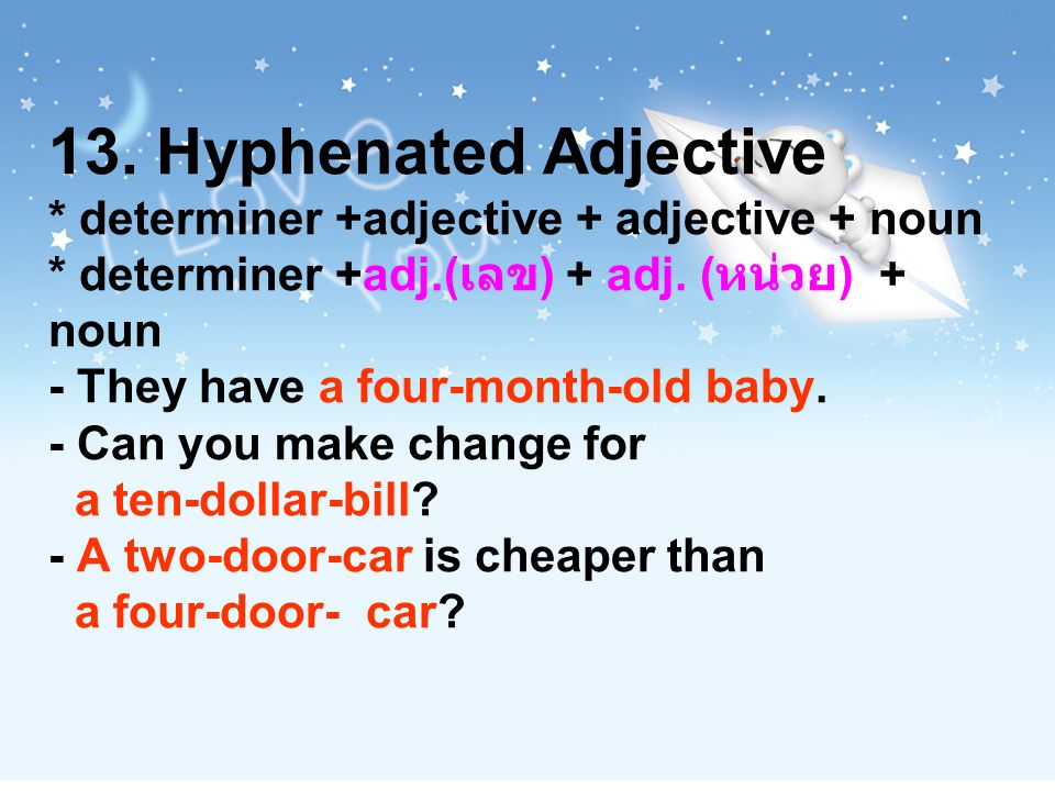 13. Hyphenated Adjective * determiner +adjective + adjective + noun * determiner +adj.( เลข ) + adj. ( หน่วย ) + noun - They have a four-month-old bab