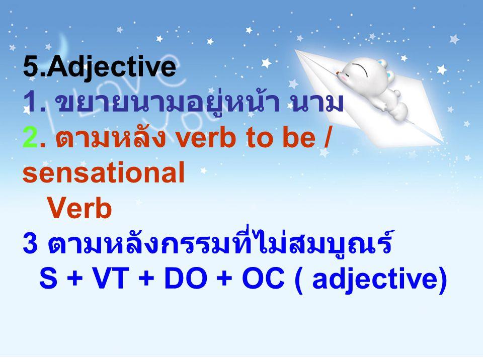 5.Adjective 1. ขยายนามอยู่หน้า นาม 2. ตามหลัง verb to be / sensational Verb 3 ตามหลังกรรมที่ไม่สมบูณร์ S + VT + DO + OC ( adjective)