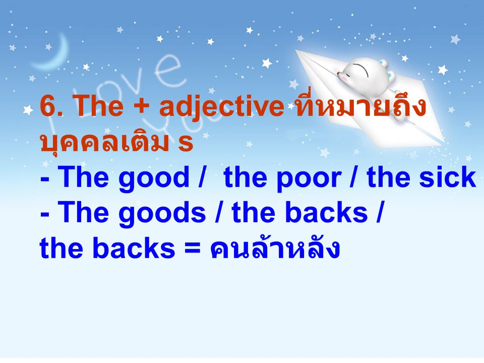 6. The + adjective ที่หมายถึง บุคคลเติม s - The good / the poor / the sick - The goods / the backs / the backs = คนล้าหลัง