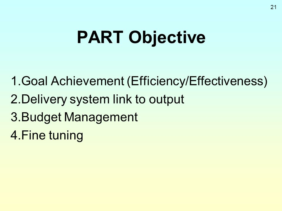 21 PART Objective 1.Goal Achievement (Efficiency/Effectiveness) 2.Delivery system link to output 3.Budget Management 4.Fine tuning
