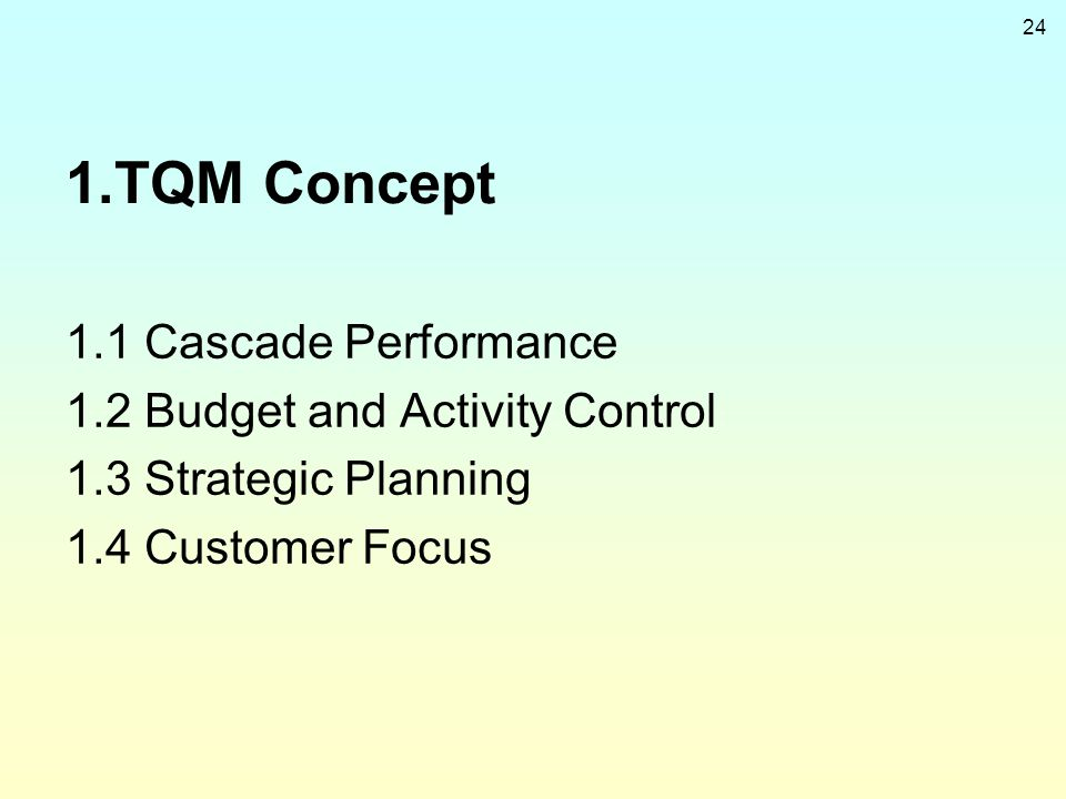 24 1.TQM Concept 1.1 Cascade Performance 1.2 Budget and Activity Control 1.3 Strategic Planning 1.4 Customer Focus