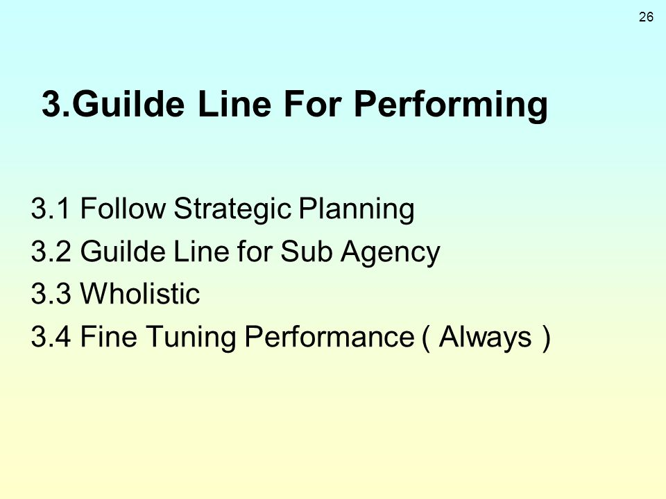26 3.Guilde Line For Performing 3.1 Follow Strategic Planning 3.2 Guilde Line for Sub Agency 3.3 Wholistic 3.4 Fine Tuning Performance ( Always )