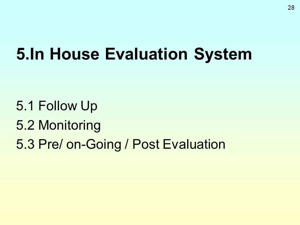 28 5.In House Evaluation System 5.1 Follow Up 5.2 Monitoring 5.3 Pre/ on-Going / Post Evaluation