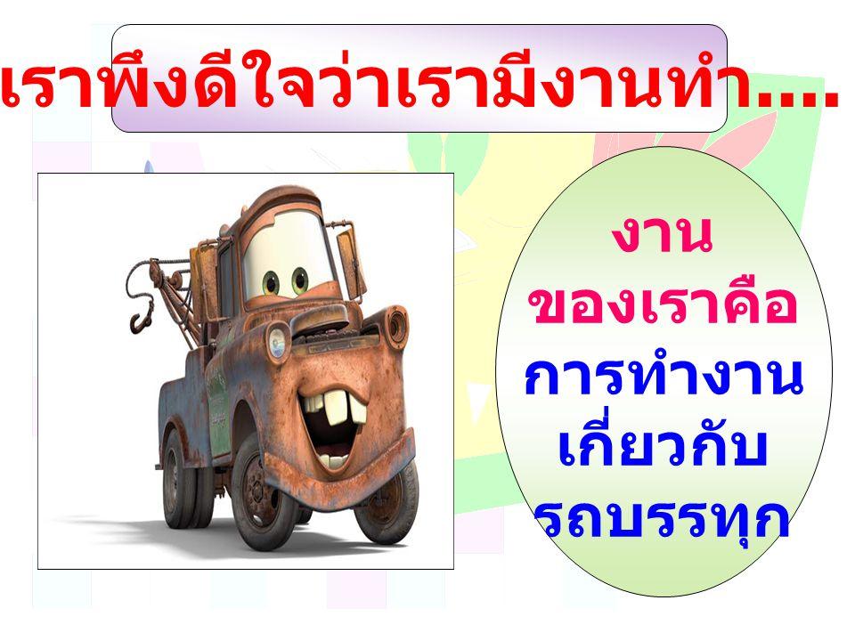 งาน ของเราคือ การทำงาน เกี่ยวกับ รถบรรทุก เราพึงดีใจว่าเรามีงานทำ....