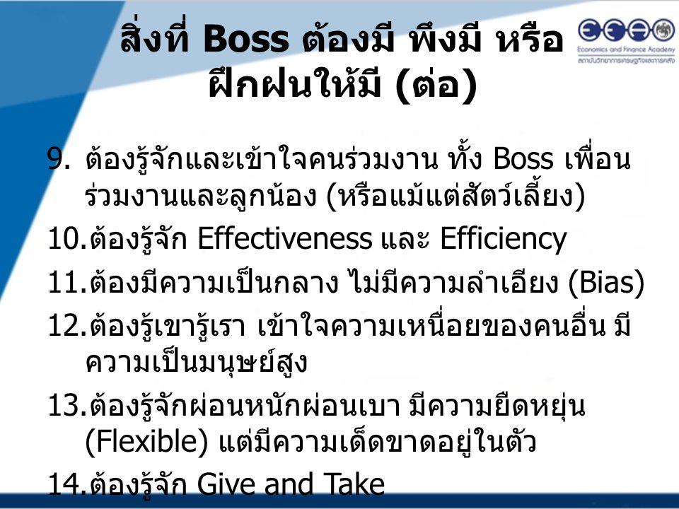 สิ่งที่ Boss ต้องมี พึงมี หรือ ฝึกฝนให้มี ( ต่อ ) 9. ต้องรู้จักและเข้าใจคนร่วมงาน ทั้ง Boss เพื่อน ร่วมงานและลูกน้อง ( หรือแม้แต่สัตว์เลี้ยง ) 10. ต้อ