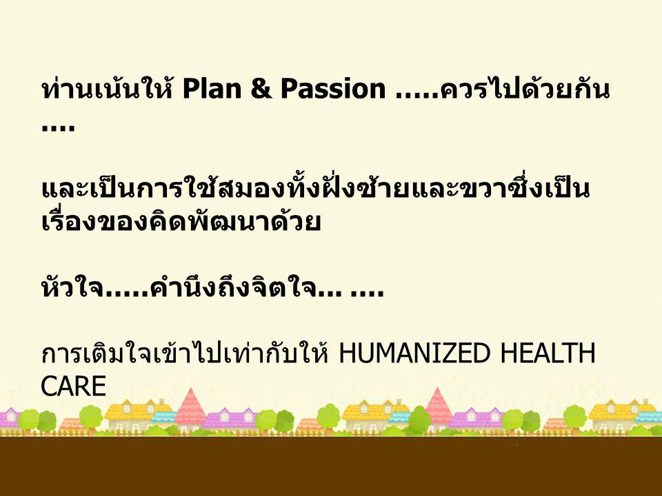 ท่านเน้นให้ Plan & Passion ….. ควรไปด้วยกัน.... และเป็นการใช้สมองทั้งฝั่งซ้ายและขวาซึ่งเป็น เรื่องของคิดพัฒนาด้วย หัวใจ..... คำนึงถึงจิตใจ....... การเ