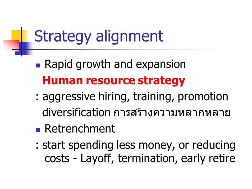 Strategy alignment Rapid growth and expansion Human resource strategy : aggressive hiring, training, promotion diversification การสร้างความหลากหลาย Retrenchment : start spending less money, or reducing costs - Layoff, termination, early retire