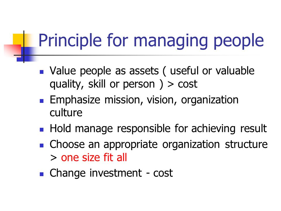 Principle for managing people Value people as assets ( useful or valuable quality, skill or person ) > cost Emphasize mission, vision, organization culture Hold manage responsible for achieving result Choose an appropriate organization structure > one size fit all Change investment - cost