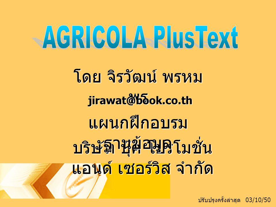 รายละเอียดฐานข้อมูล AGRICOLA (AGRICultural Online Access) คือ ฐานข้อมูลบรรณานุกรมสำหรับใช้อ้างอิง บทความหรืองานเขียนในสาขาวิชาเกษตร ซึ่ง จัดทำโดยห้องสมุดเกษตรแห่งชาติของ สหรัฐอเมริกา (US National Agricultural Library) ซึ่งฐานข้อมูล AGRICOLA เป็นฐานข้อมูล ที่มีชื่อเสียงเกี่ยวกับการให้ข้อมูลที่ลึกในด้านเกษตร