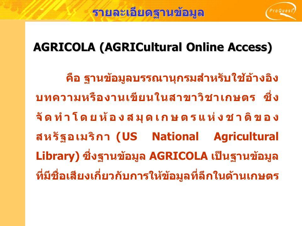 รายละเอียดฐานข้อมูล AGRICOLA (AGRICultural Online Access) คือ ฐานข้อมูลบรรณานุกรมสำหรับใช้อ้างอิง บทความหรืองานเขียนในสาขาวิชาเกษตร ซึ่ง จัดทำโดยห้องส