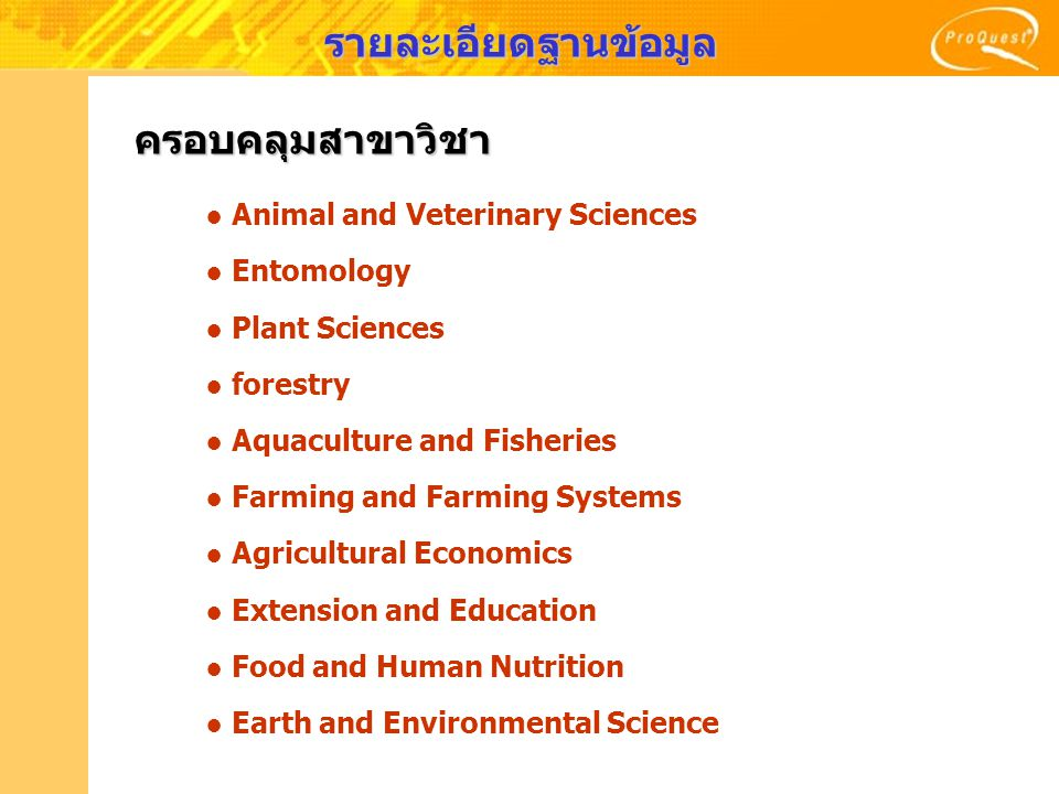 ● Animal and Veterinary Sciences ● Entomology ● Plant Sciences ● forestry ● Aquaculture and Fisheries ● Farming and Farming Systems ● Agricultural Economics ● Extension and Education ● Food and Human Nutrition ● Earth and Environmental Science ครอบคลุมสาขาวิชา รายละเอียดฐานข้อมูล