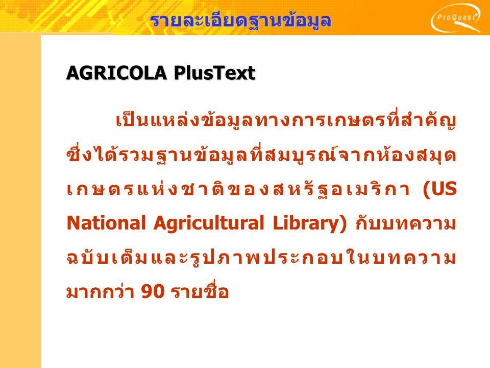 AGRICOLA PlusText เนื้อหา : - ครอบคลุมวารสารมากกว่า 800 รายชื่อ - ให้ข้อมูลด้านการเกษตร, วิทยาการป่าไม้, อาหาร, วิทยาศาสตร์, ปฐพีวิทยา, สัตวแพทย์, ประมง ขอบเขต: - ครอบคลุมเนื้อหาตั้งแต่ปี 1970 - ปัจจุบัน - ให้บทความฉบับเต็ม (full text) ตั้งแต่ปี 1997 - ปัจจุบัน รูปแบบ: - Abstract (สาระสังเขป) - Full Text (บทความฉบับเต็มรูปแบบ HTML) - Full Text image (บทความฉบับเต็มรูปแบบ PDF) - Text + Graphics (บทความพร้อมภาพประกอบ) รายละเอียดฐานข้อมูล