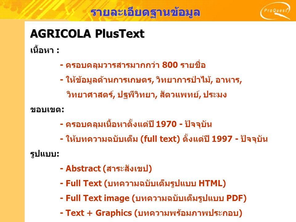 AGRICOLA PlusText เนื้อหา : - ครอบคลุมวารสารมากกว่า 800 รายชื่อ - ให้ข้อมูลด้านการเกษตร, วิทยาการป่าไม้, อาหาร, วิทยาศาสตร์, ปฐพีวิทยา, สัตวแพทย์, ประ