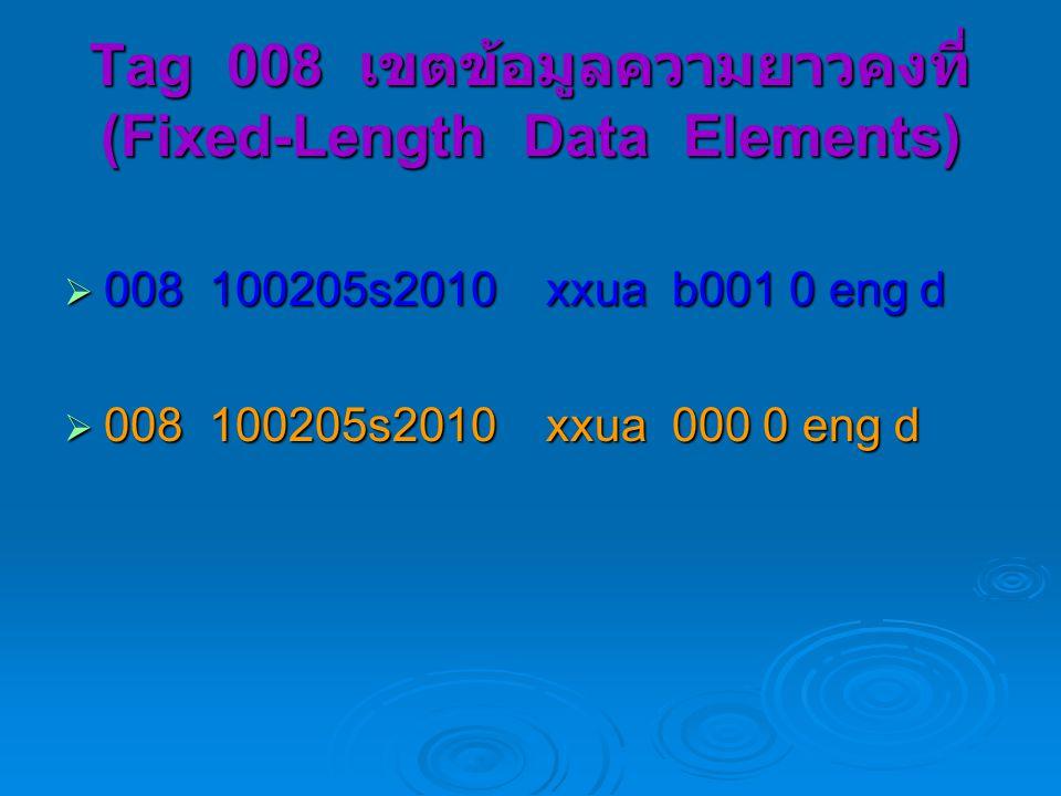 Tag 008 เขตข้อมูลความยาวคงที่ (Fixed-Length Data Elements)  008 100205s2010 xxua b001 0 eng d  008 100205s2010 xxua 000 0 eng d
