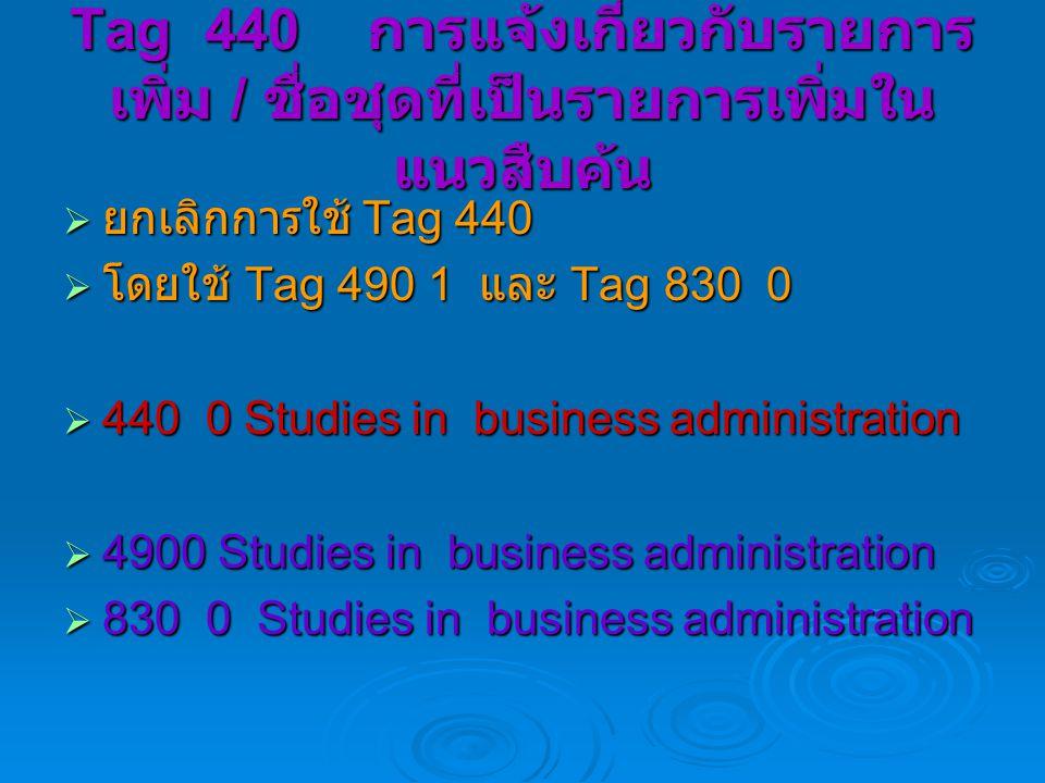 Tag 440 การแจ้งเกี่ยวกับรายการ เพิ่ม / ชื่อชุดที่เป็นรายการเพิ่มใน แนวสืบค้น  ยกเลิกการใช้ Tag 440  โดยใช้ Tag 490 1 และ Tag 830 0  440 0 Studies in business administration  4900 Studies in business administration  830 0 Studies in business administration