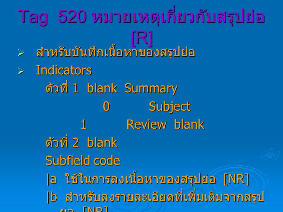 Tag 520 หมายเหตุเกี่ยวกับสรุปย่อ [R]  สำหรับบันทึกเนื้อหาของสรุปย่อ  Indicators ตัวที่ 1 blank Summary 0 Subject 0 Subject 1 Review blank 1 Review blank ตัวที่ 2 blank Subfield code |a ใช้ในการลงเนื้อหาของสรุปย่อ [NR] |b สำหรับลงรายละเอียดที่เพิ่มเติมจากสรุป ย่อ [NR]