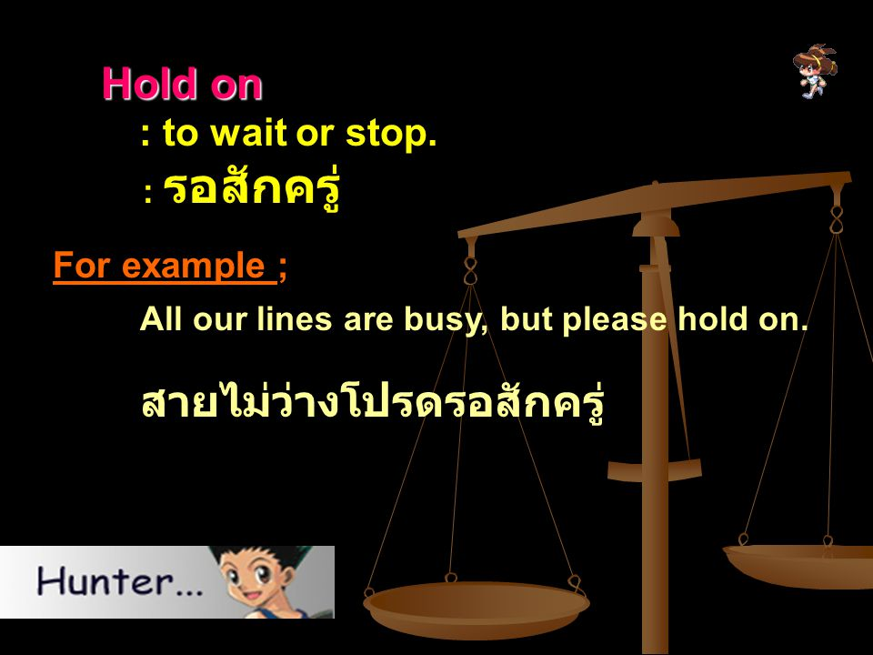 Hold on Hold on : to wait or stop. : รอสักครู่ For example ; All our lines are busy, but please hold on. สายไม่ว่างโปรดรอสักครู่
