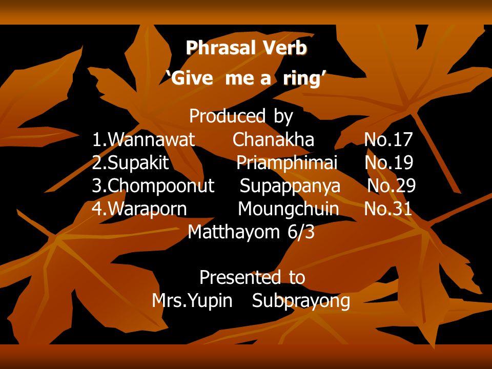 Phrasal Verb 'Give me a ring' Produced by 1.Wannawat Chanakha No.17 2.Supakit Priamphimai No.19 3.Chompoonut Supappanya No.29 4.Waraporn Moungchuin No