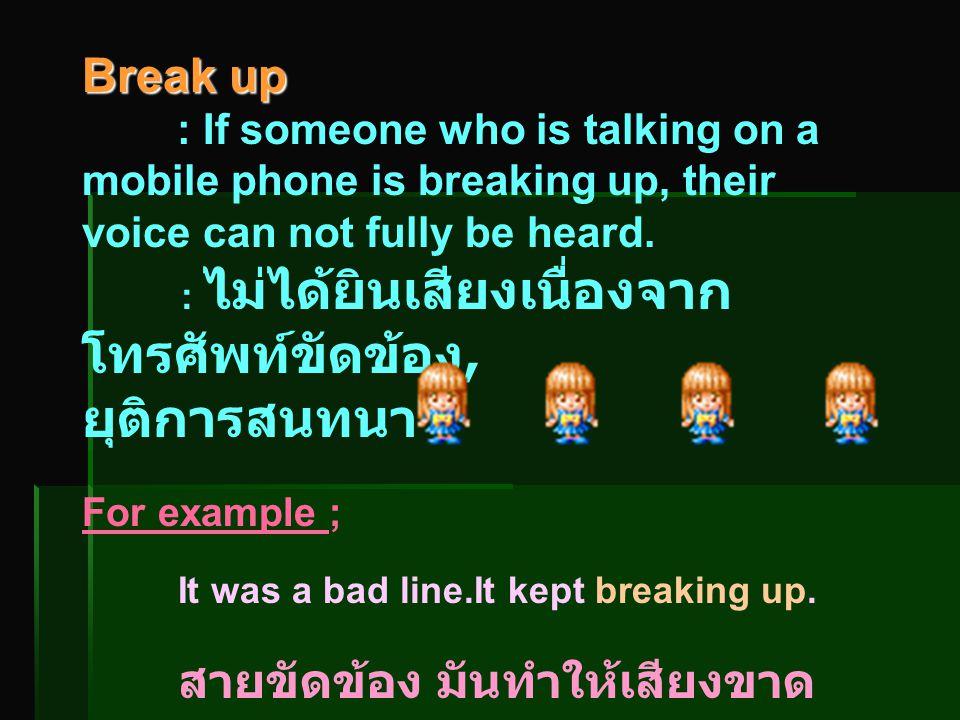 Break up : If someone who is talking on a mobile phone is breaking up, their voice can not fully be heard. : ไม่ได้ยินเสียงเนื่องจาก โทรศัพท์ขัดข้อง,