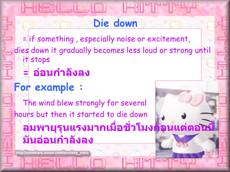 = if something, especially noise or excitement, dies down it gradually becomes less loud or strong until it stops = อ่อนกำลังลง For example : The wind blew strongly for several hours but then it started to die down ลมพายุรุนแรงมากเมื่อชั่วโมงก่อนแต่ตอนนี้ มันอ่อนกำลังลง