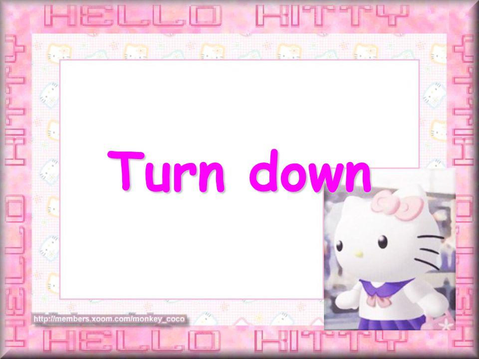 Turn down