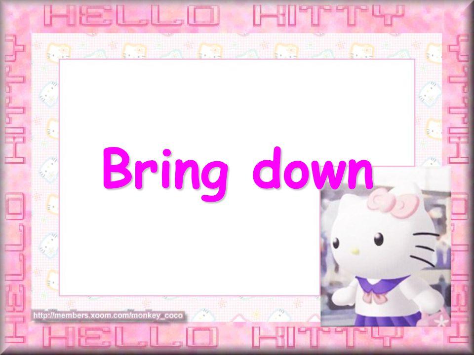Bring down