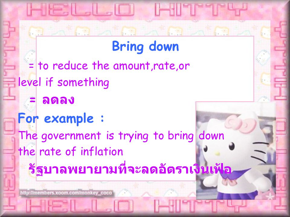 = to reduce the amount,rate,or level if something = ลดลง For example : The government is trying to bring down the rate of inflation รัฐบาลพยายามที่จะลดอัตราเงินเฟ้อ