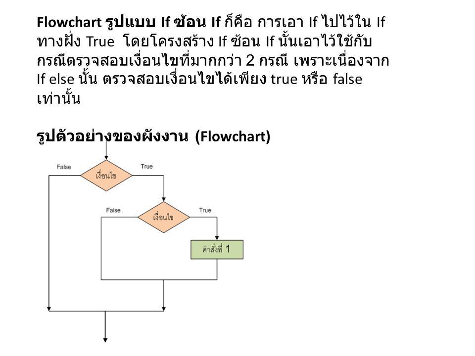 Flowchart รูปแบบ If ซ้อน If ก็คือ การเอา If ไปไว้ใน If ทางฝั่ง True โดยโครงสร้าง If ซ้อน If นั้นเอาไว้ใช้กับ กรณีตรวจสอบเงื่อนไขที่มากกว่า 2 กรณี เพราะเนื่องจาก If else นั้น ตรวจสอบเงื่อนไขได้เพียง true หรือ false เท่านั้น รูปตัวอย่างของผังงาน (Flowchart)