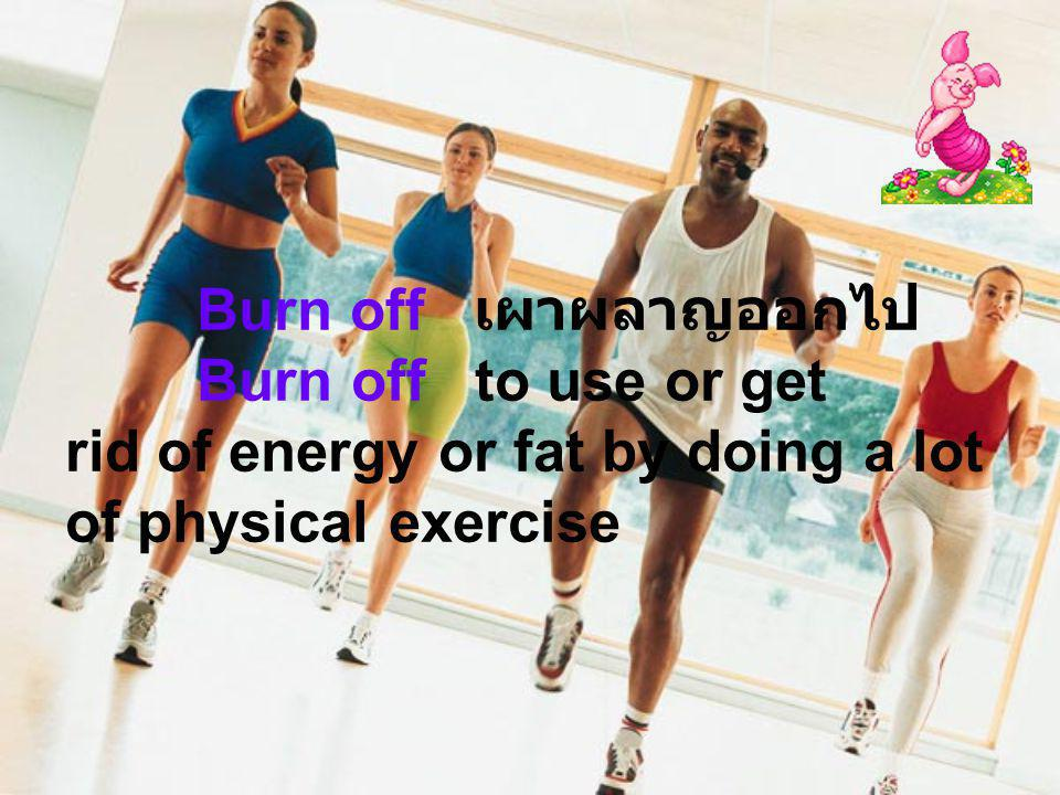 Burn off เผาผลาญออกไป Burn off to use or get rid of energy or fat by doing a lot of physical exercise