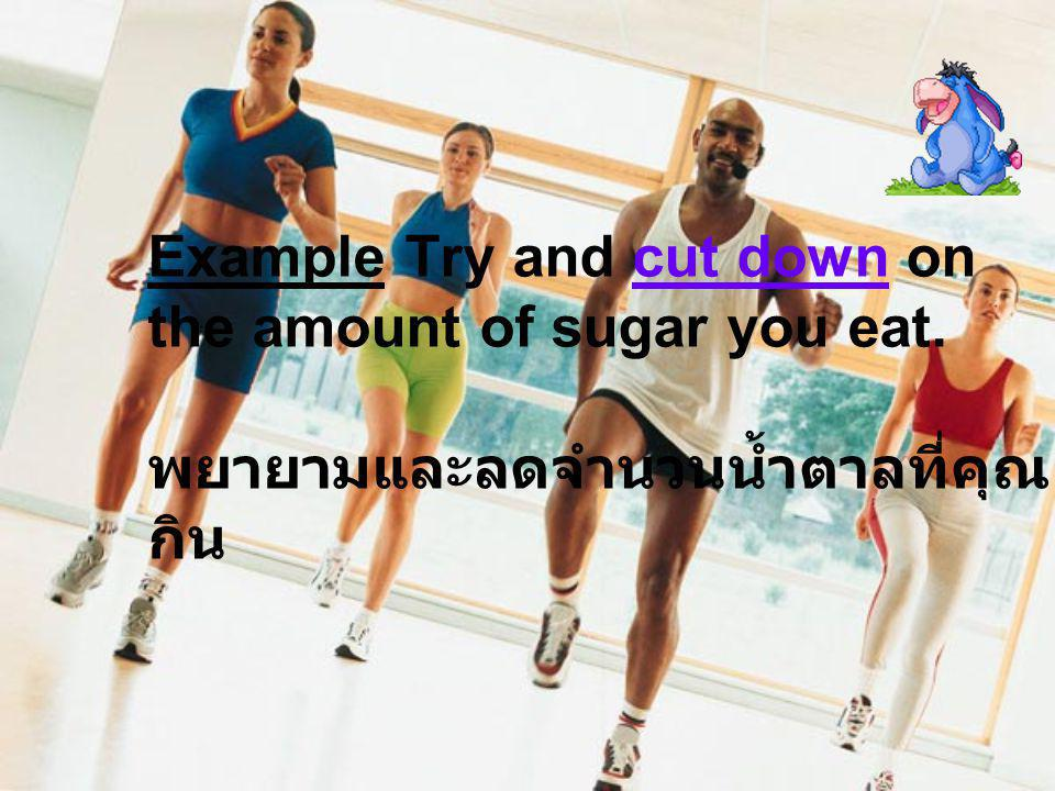 Example Try and cut down on the amount of sugar you eat. พยายามและลดจำนวนน้ำตาลที่คุณ กิน
