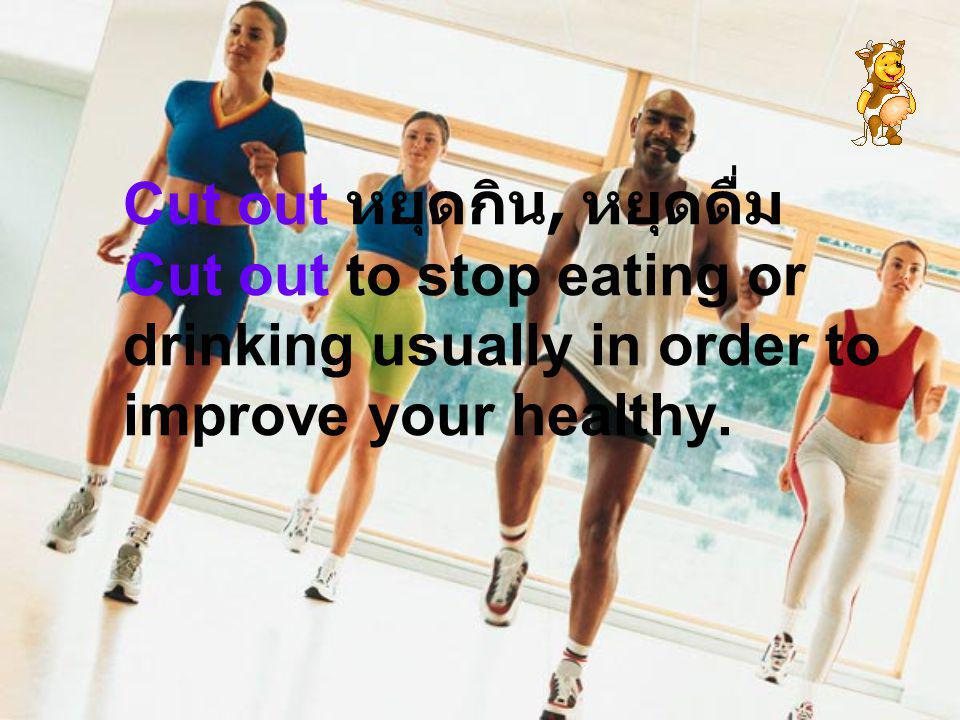Cut out หยุดกิน, หยุดดื่ม Cut out to stop eating or drinking usually in order to improve your healthy.