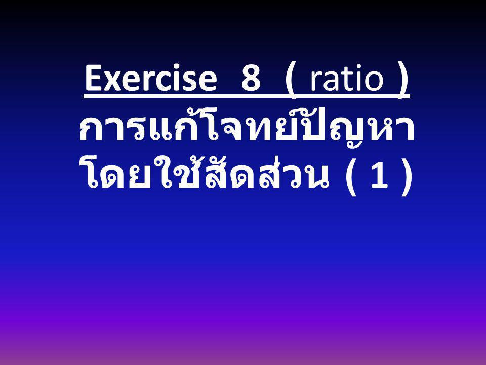 Exercise 8 ( ratio ) การแก้โจทย์ปัญหา โดยใช้สัดส่วน ( 1 )