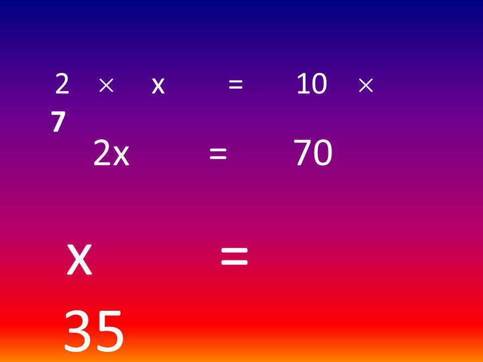 2  x = 10  7 2x = 70 x = 35