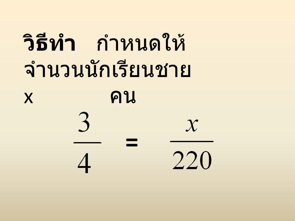 วิธีทำ กำหนดให้ จำนวนนักเรียนชาย x คน =