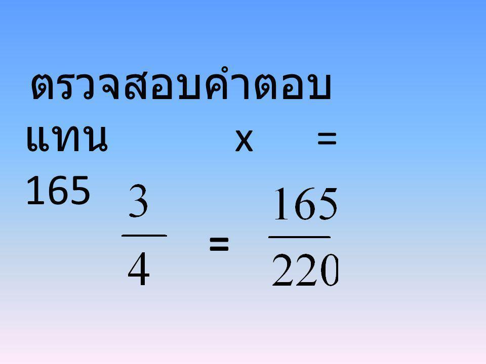ตรวจสอบคำตอบ แทน x = 165 =