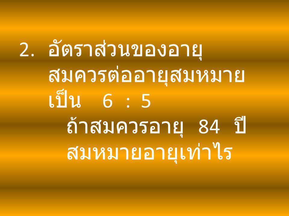 2. อัตราส่วนของอายุ สมควรต่ออายุสมหมาย เป็น 6 : 5 ถ้าสมควรอายุ 84 ปี สมหมายอายุเท่าไร