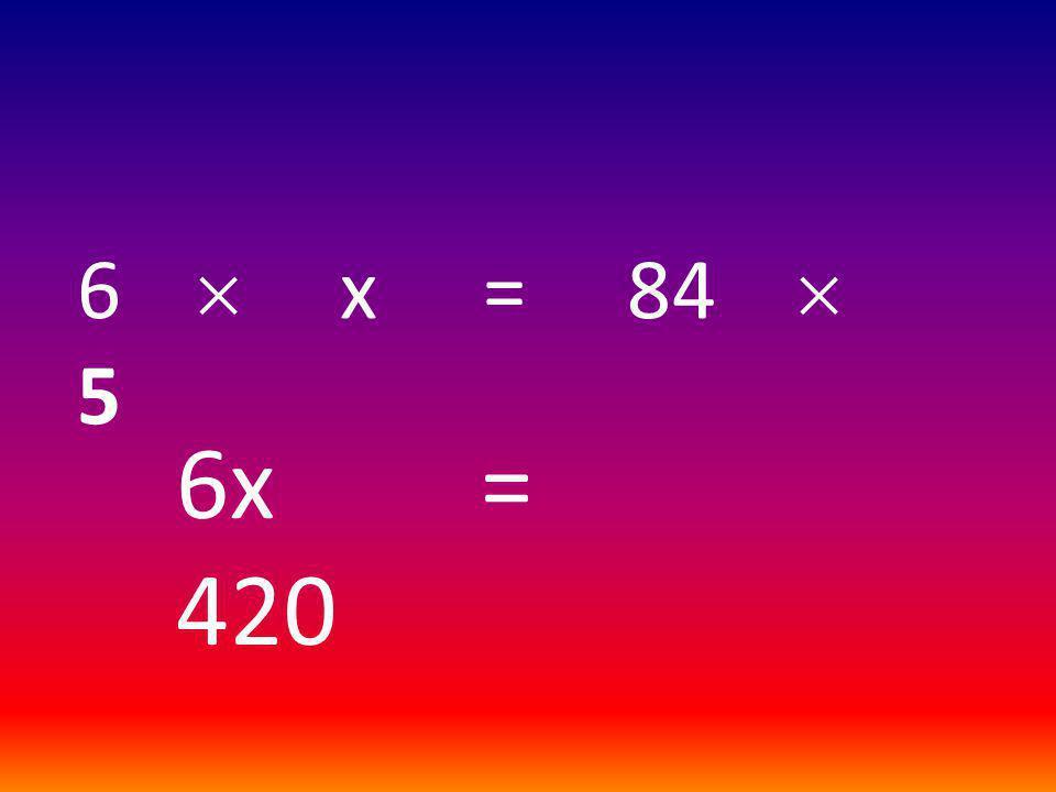 6  x = 84  5 6x = 420