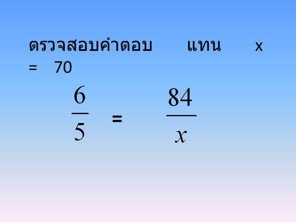 ตรวจสอบคำตอบ แทน x = 70 =