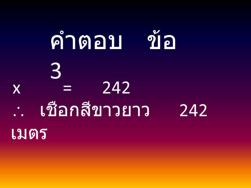 x = 242  เชือกสีขาวยาว 242 เมตร คำตอบ ข้อ 3