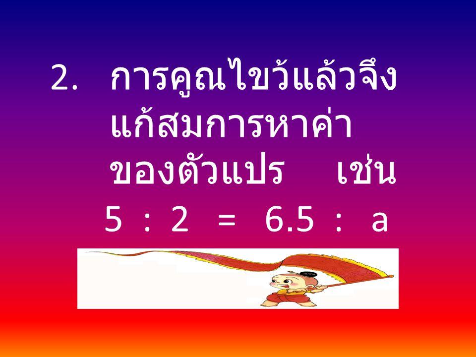 2. การคูณไขว้แล้วจึง แก้สมการหาค่า ของตัวแปร เช่น 5 : 2 = 6.5 : a