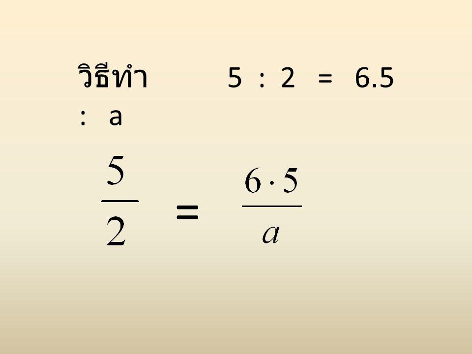 วิธีทำ 5 : 2 = 6.5 : a =