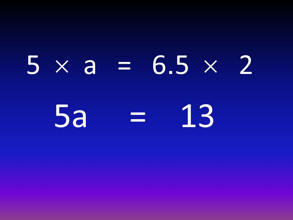 5  a = 6.5  2 5a = 13