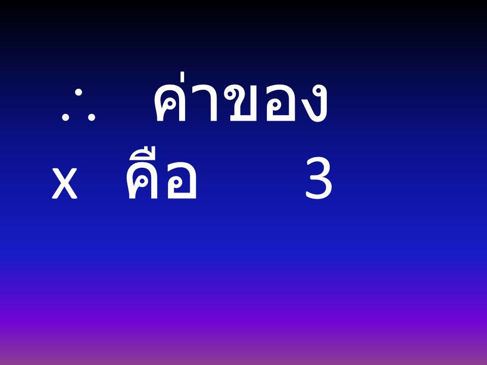  ค่าของ x คือ 3
