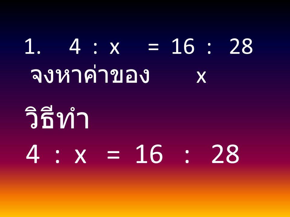 1. 4 : x = 16 : 28 จงหาค่าของ x วิธีทำ 4 : x = 16 : 28