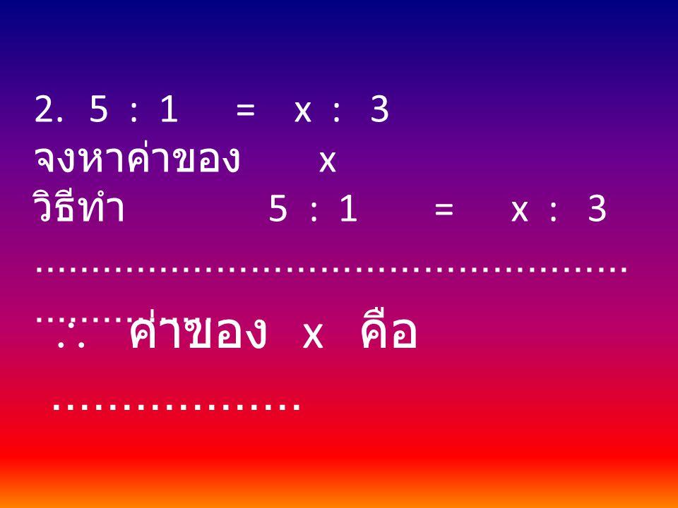 2.5 : 1 = x : 3 จงหาค่าของ x วิธีทำ 5 : 1 = x : 3....................................................................  ค่าของ x คือ..................