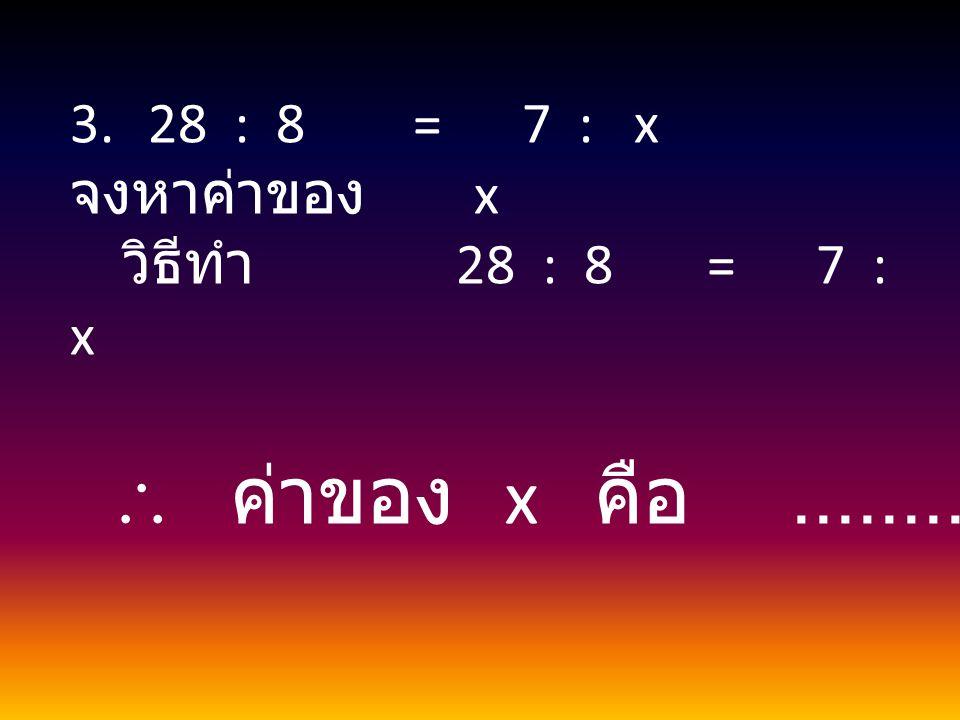 3.28 : 8 = 7 : x จงหาค่าของ x วิธีทำ 28 : 8 = 7 : x