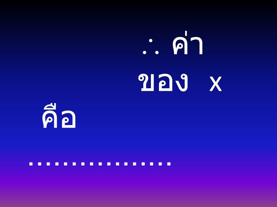  ค่า ของ x คือ.................
