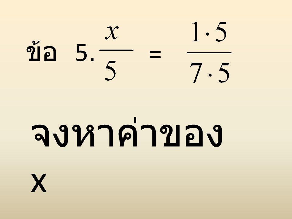 ข้อ 5. = จงหาค่าของ x
